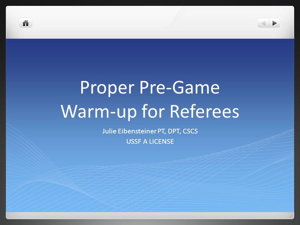 Proper Pre-Game Warm-up for Referees Julie Eibensteiner PT, DPT, CSCS USSF A LICENSE