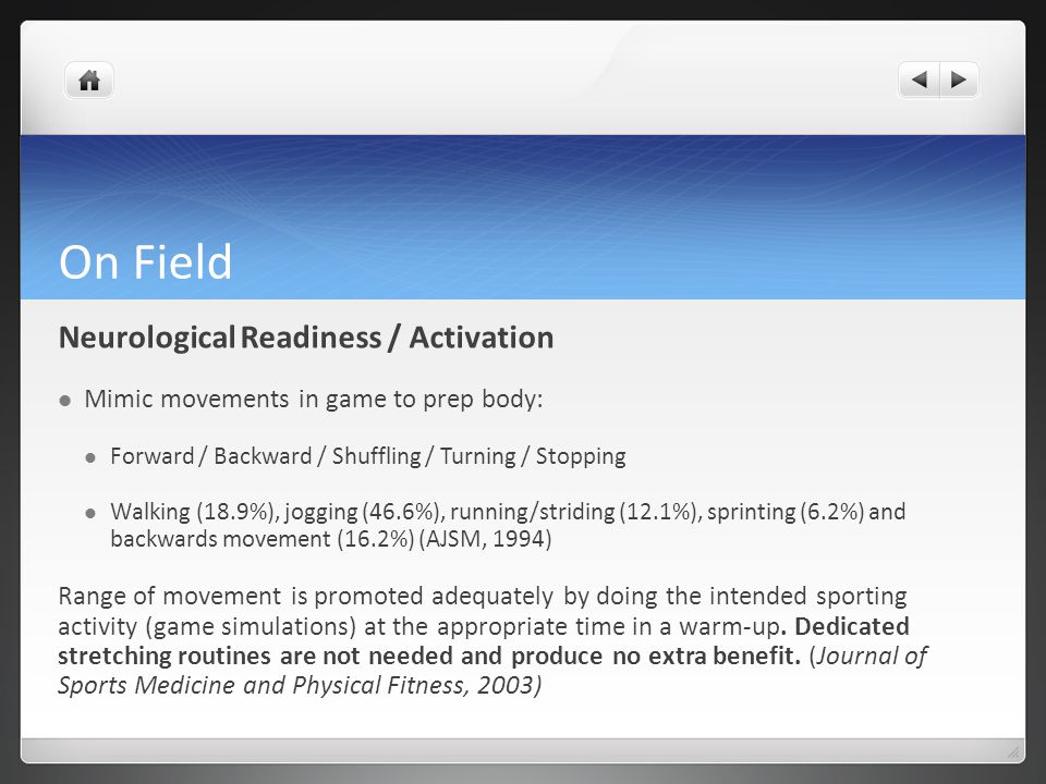 On Field Neurological Readiness / Activation Mimic movements in game to prep body: Forward / Backward / Shuffling / Turning / Stopping Walking (18.9%), jogging (46.6%), running/striding (12.1%), sprinting (6.2%) and backwards movement (16.2%) (AJSM, 1994) Range of movement is promoted adequately by doing the intended sporting activity (game simulations) at the appropriate time in a warm-up.