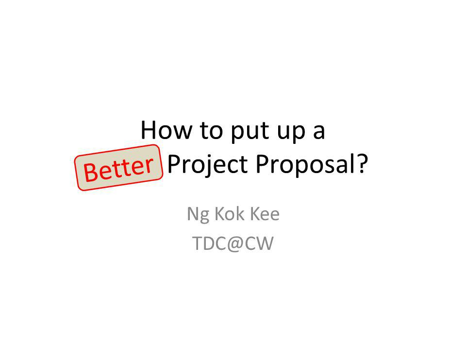 How to put up a Good Project Proposal? Ng Kok Kee TDC@CW Better