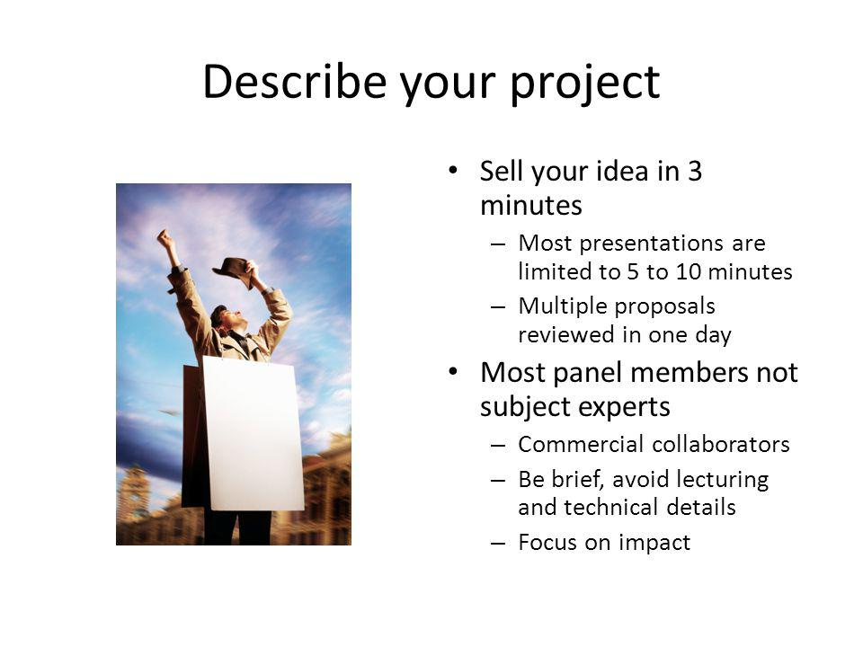 Describe your project Sell your idea in 3 minutes – Most presentations are limited to 5 to 10 minutes – Multiple proposals reviewed in one day Most pa