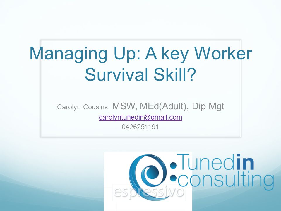 Managing Up: A key Worker Survival Skill? Carolyn Cousins, MSW, MEd(Adult), Dip Mgt carolyntunedin@gmail.com 0426251191