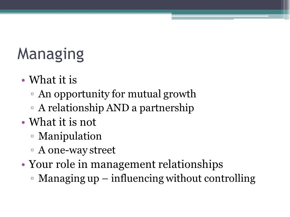 Managing What it is ▫An opportunity for mutual growth ▫A relationship AND a partnership What it is not ▫Manipulation ▫A one-way street Your role in ma
