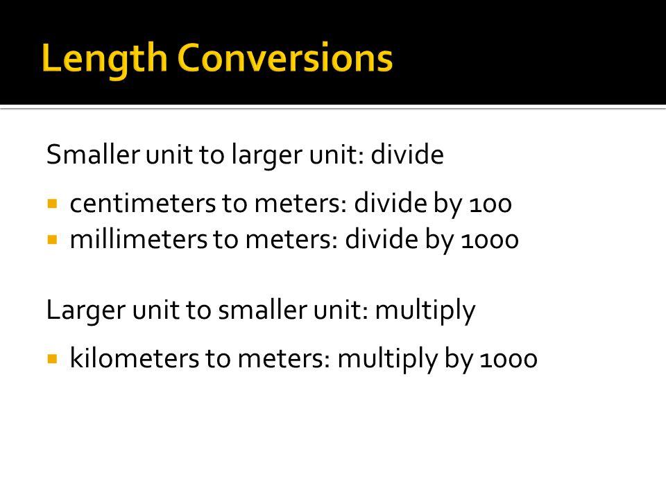 Smaller unit to larger unit: divide  centimeters to meters: divide by 100  millimeters to meters: divide by 1000 Larger unit to smaller unit: multiply  kilometers to meters: multiply by 1000