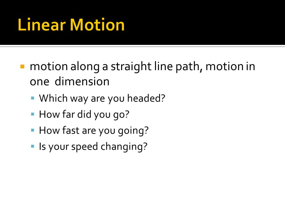  motion along a straight line path, motion in one dimension  Which way are you headed.