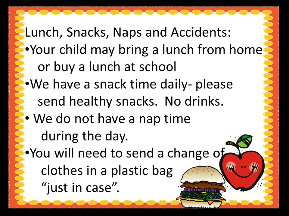 Lunch, Snacks, Naps and Accidents: Your child may bring a lunch from home or buy a lunch at school We have a snack time daily- please send healthy snacks.