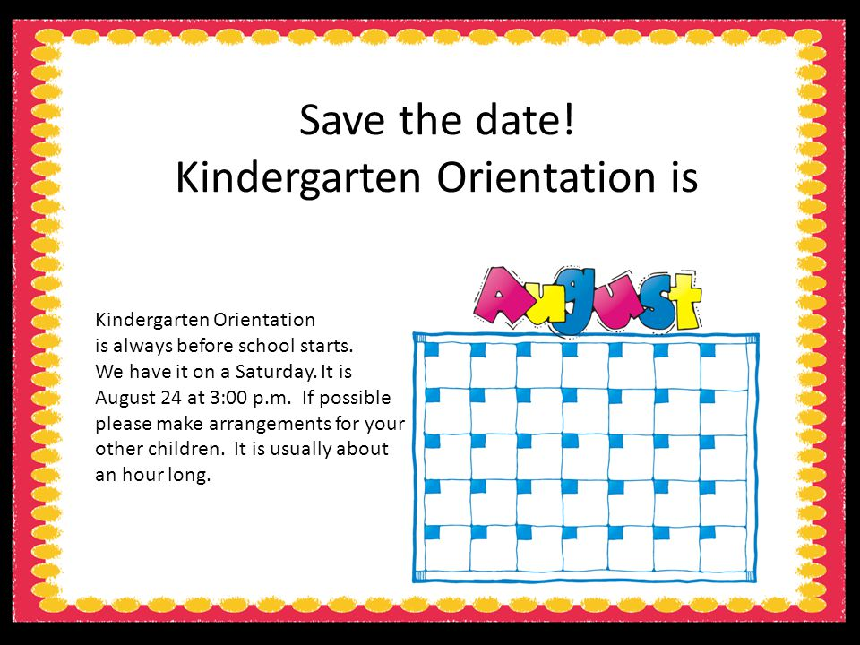 Save the date. Kindergarten Orientation is Kindergarten Orientation is always before school starts.