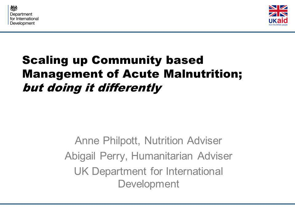 Scaling up Community based Management of Acute Malnutrition; but doing it differently Anne Philpott, Nutrition Adviser Abigail Perry, Humanitarian Adviser UK Department for International Development