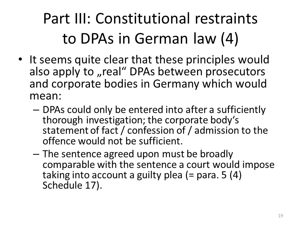 "Part III: Constitutional restraints to DPAs in German law (4) It seems quite clear that these principles would also apply to ""real DPAs between prosecutors and corporate bodies in Germany which would mean: – DPAs could only be entered into after a sufficiently thorough investigation; the corporate body's statement of fact / confession of / admission to the offence would not be sufficient."
