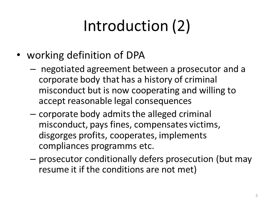Introduction (2) working definition of DPA – negotiated agreement between a prosecutor and a corporate body that has a history of criminal misconduct but is now cooperating and willing to accept reasonable legal consequences – corporate body admits the alleged criminal misconduct, pays fines, compensates victims, disgorges profits, cooperates, implements compliances programms etc.