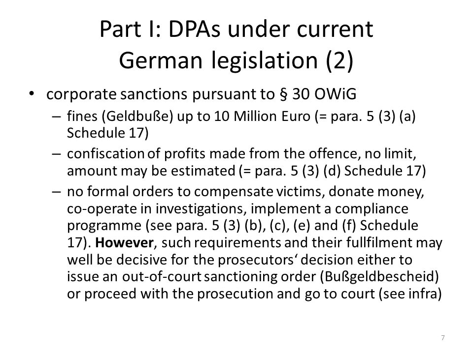 Part I: DPAs under current German legislation (3) Procedural environment of § 30 OWiG – once corporate criminal offences are alleged, the public prosecutor may – and as a rule does – take over the investigation and prosecution also with a view to corporate liability pursuant to § 30 OWiG, see § 42 OWiG – as a rule there are joint proceedings against individuals and the corporate body or unincorporated association under StPO and OWiG, in particular during the early stages of investigations.