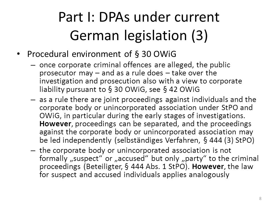 """Part III: Constitutional restraints to DPAs in German law (4) It seems quite clear that these principles would also apply to """"real DPAs between prosecutors and corporate bodies in Germany which would mean: – DPAs could only be entered into after a sufficiently thorough investigation; the corporate body's statement of fact / confession of / admission to the offence would not be sufficient."""