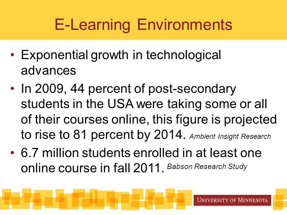 E-Learning Environments Exponential growth in technological advances In 2009, 44 percent of post-secondary students in the USA were taking some or all of their courses online, this figure is projected to rise to 81 percent by 2014.