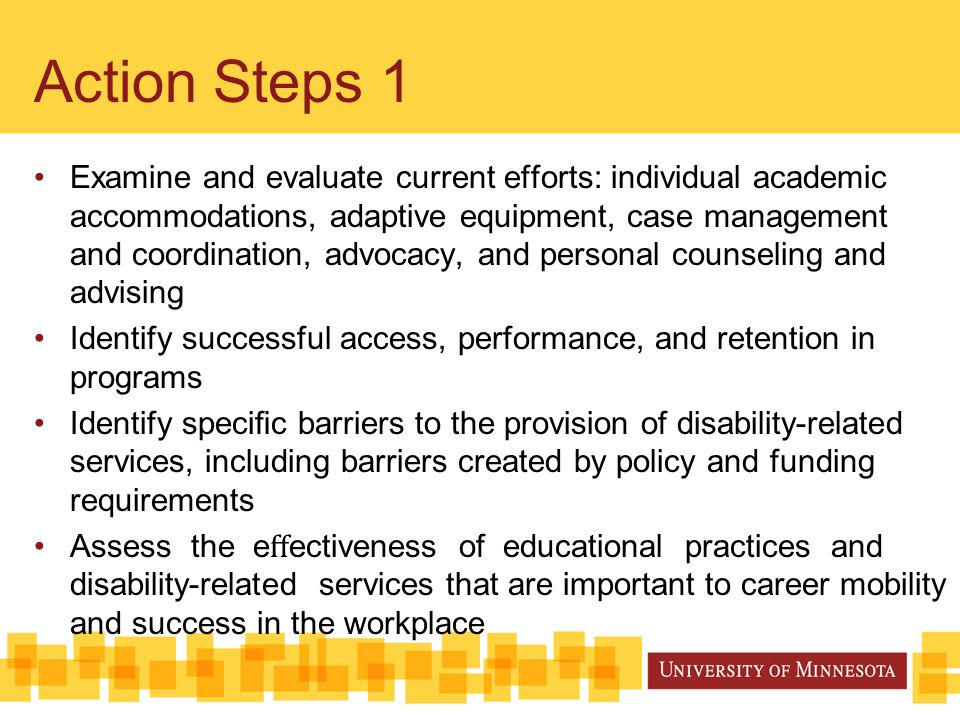 Action Steps 1 Examine and evaluate current efforts: individual academic accommodations, adaptive equipment, case management and coordination, advocacy, and personal counseling and advising Identify successful access, performance, and retention in programs Identify specific barriers to the provision of disability-related services, including barriers created by policy and funding requirements Assess the e ff ectiveness of educational practices and disability-related services that are important to career mobility and success in the workplace