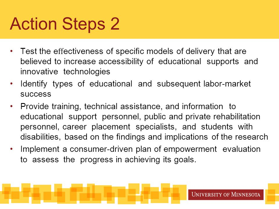 Action Steps 2 Test the e ff ectiveness of specific models of delivery that are believed to increase accessibility of educational supports and innovative technologies Identify types of educational and subsequent labor-market success Provide training, technical assistance, and information to educational support personnel, public and private rehabilitation personnel, career placement specialists, and students with disabilities, based on the findings and implications of the research Implement a consumer-driven plan of empowerment evaluation to assess the progress in achieving its goals.