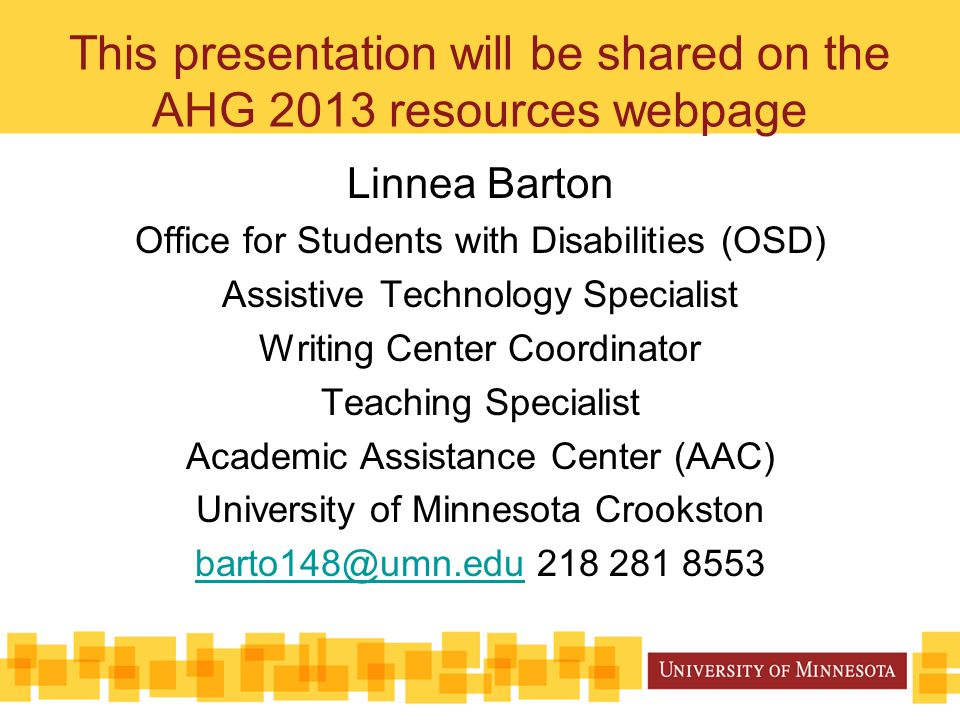 This presentation will be shared on the AHG 2013 resources webpage Linnea Barton Office for Students with Disabilities (OSD) Assistive Technology Specialist Writing Center Coordinator Teaching Specialist Academic Assistance Center (AAC) University of Minnesota Crookston barto148@umn.edubarto148@umn.edu 218 281 8553