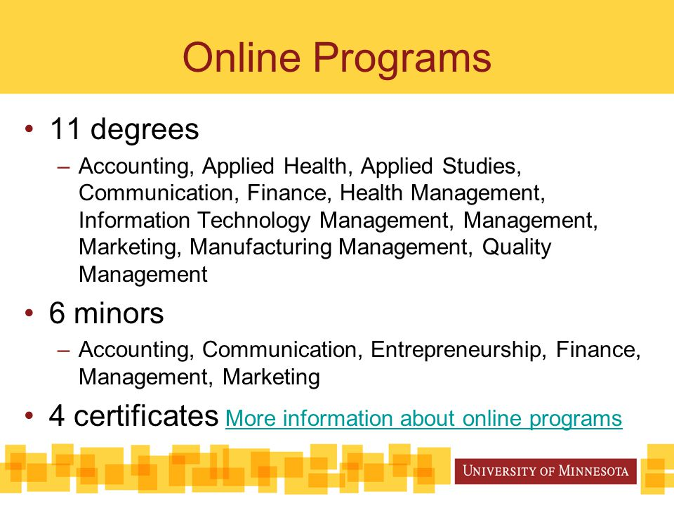Online Programs 11 degrees –Accounting, Applied Health, Applied Studies, Communication, Finance, Health Management, Information Technology Management, Management, Marketing, Manufacturing Management, Quality Management 6 minors –Accounting, Communication, Entrepreneurship, Finance, Management, Marketing 4 certificates More information about online programs More information about online programs