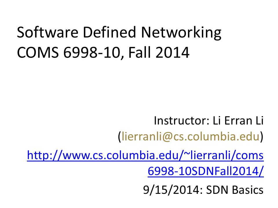 Software Defined Networking COMS 6998-10, Fall 2014 Instructor: Li Erran Li (lierranli@cs.columbia.edu) http://www.cs.columbia.edu/~lierranli/coms 699