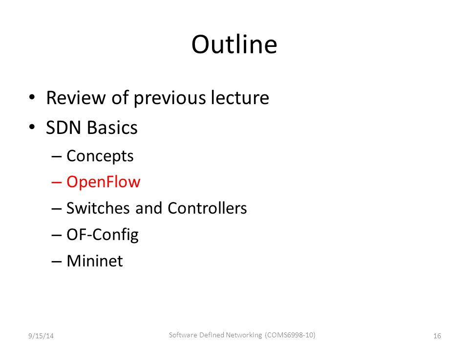 Outline Review of previous lecture SDN Basics – Concepts – OpenFlow – Switches and Controllers – OF-Config – Mininet 9/15/1416 Software Defined Networ