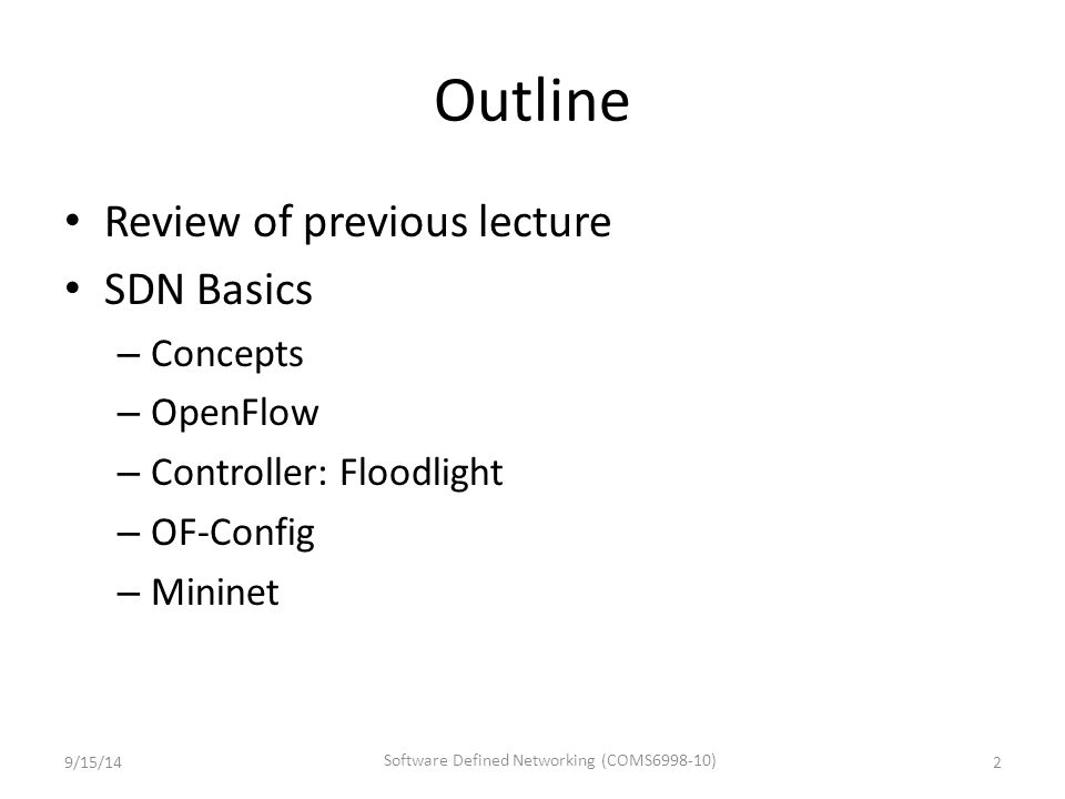 Outline Review of previous lecture SDN Basics – Concepts – OpenFlow – Controller: Floodlight – OF-Config – Mininet 9/15/142 Software Defined Networking (COMS6998-10)
