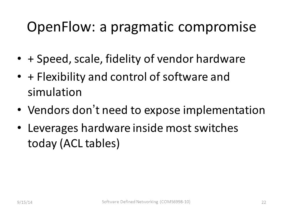 OpenFlow: a pragmatic compromise + Speed, scale, fidelity of vendor hardware + Flexibility and control of software and simulation Vendors don't need to expose implementation Leverages hardware inside most switches today (ACL tables) 9/15/1422 Software Defined Networking (COMS6998-10)