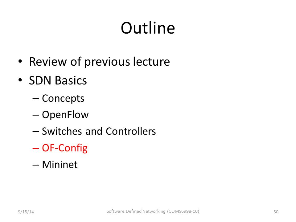 Outline Review of previous lecture SDN Basics – Concepts – OpenFlow – Switches and Controllers – OF-Config – Mininet 9/15/1450 Software Defined Networ