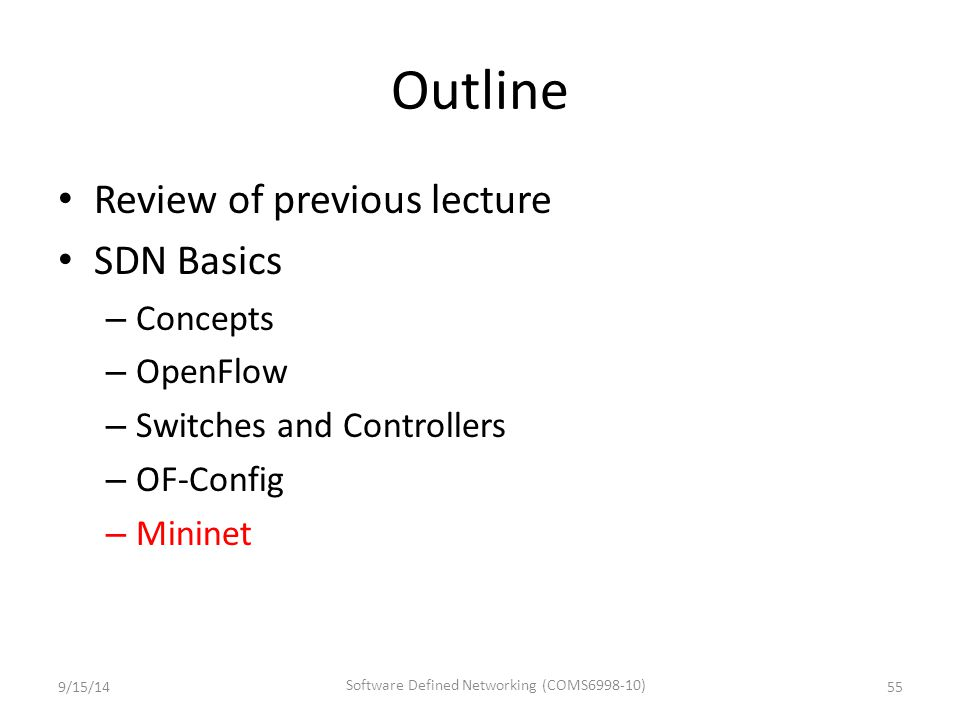 Outline Review of previous lecture SDN Basics – Concepts – OpenFlow – Switches and Controllers – OF-Config – Mininet 9/15/1455 Software Defined Networ