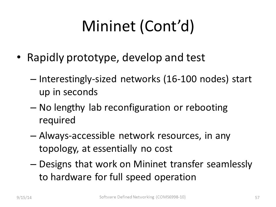 Mininet (Cont'd) Rapidly prototype, develop and test – Interestingly-sized networks (16-100 nodes) start up in seconds – No lengthy lab reconfiguratio