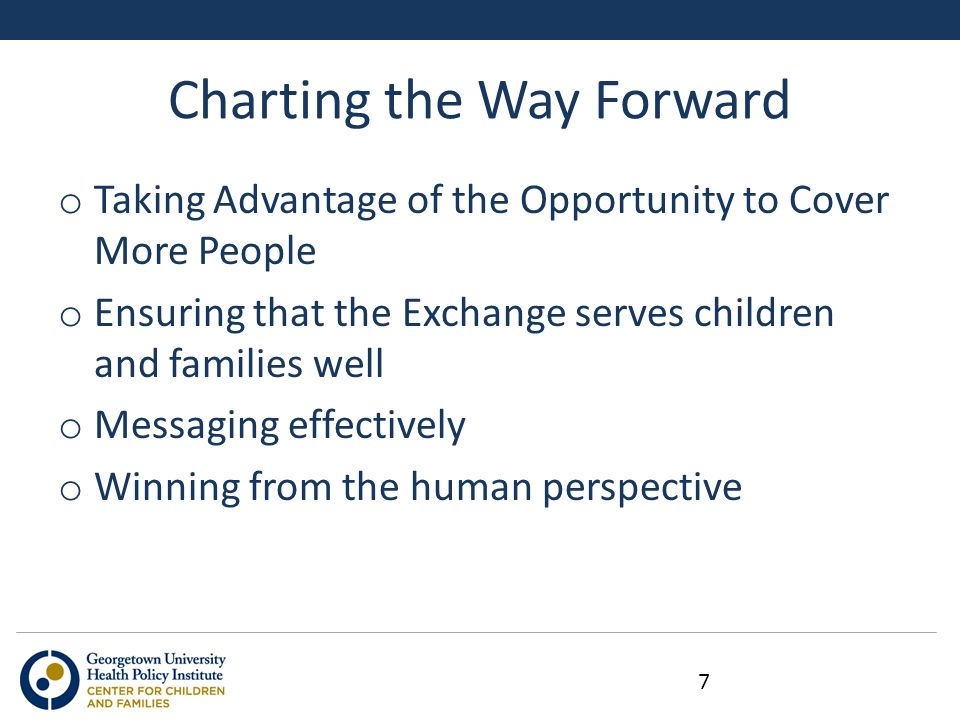 Charting the Way Forward o Taking Advantage of the Opportunity to Cover More People o Ensuring that the Exchange serves children and families well o Messaging effectively o Winning from the human perspective 7