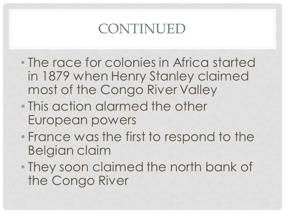 CONTINUED The race for colonies in Africa started in 1879 when Henry Stanley claimed most of the Congo River Valley This action alarmed the other European powers France was the first to respond to the Belgian claim They soon claimed the north bank of the Congo River