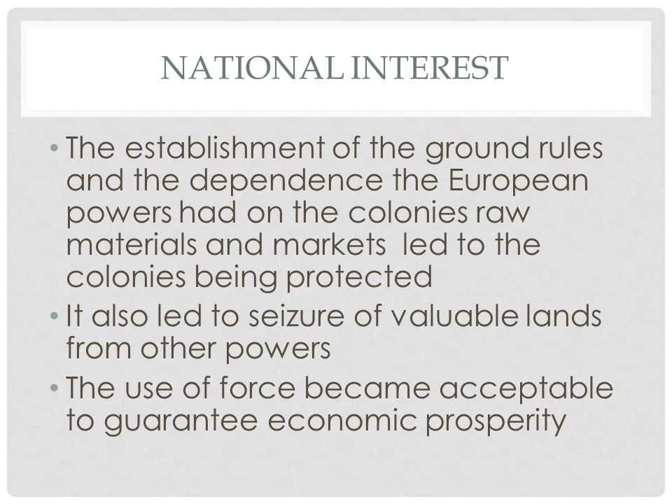NATIONAL INTEREST The establishment of the ground rules and the dependence the European powers had on the colonies raw materials and markets led to the colonies being protected It also led to seizure of valuable lands from other powers The use of force became acceptable to guarantee economic prosperity