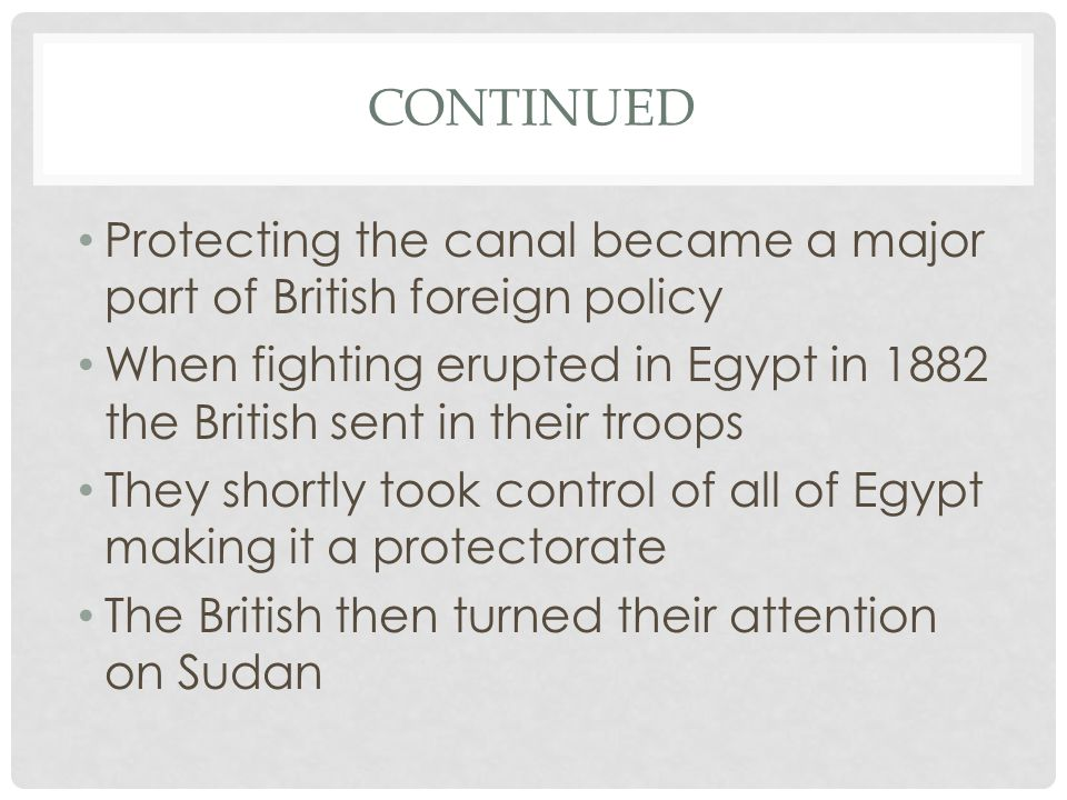 CONTINUED Protecting the canal became a major part of British foreign policy When fighting erupted in Egypt in 1882 the British sent in their troops They shortly took control of all of Egypt making it a protectorate The British then turned their attention on Sudan