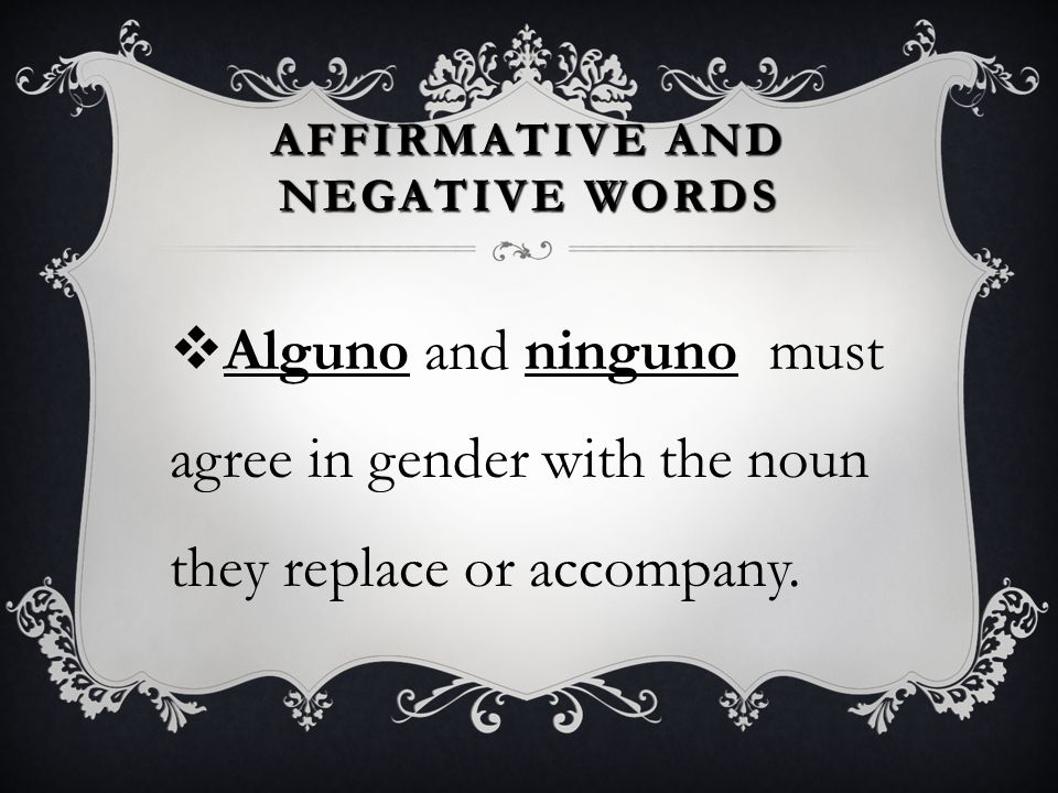 AFFIRMATIVE AND NEGATIVE WORDS  Alguno(a) and ninguno(a) have different forms depending on the kind of words with which they are used.