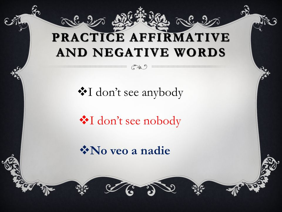 AFFIRMATIVE AND NEGATIVE WORDS  In English this is called a double negative: Yo no como nada para el almuerzo. I'm not eating anything (nothing) for
