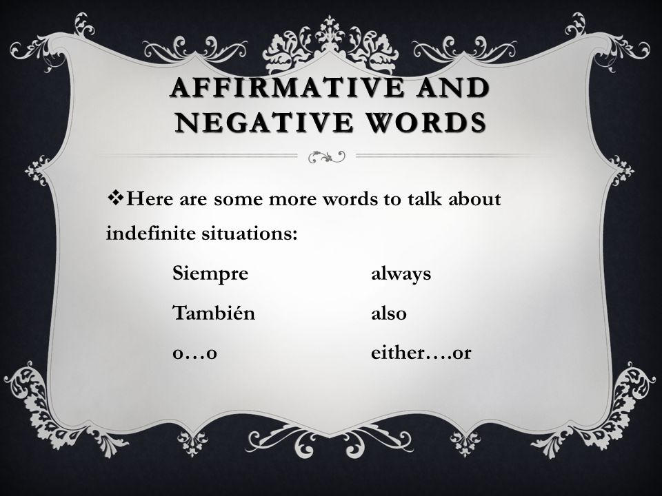 AFFIRMATIVE AND NEGATIVE WORDS  The following words are used to talk about indefinite situations: Algosomething Alguiensomeone Algún/Alguno(a) some