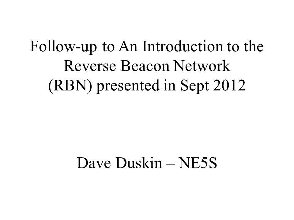 Follow-up to An Introduction to the Reverse Beacon Network (RBN) presented in Sept 2012 Dave Duskin – NE5S