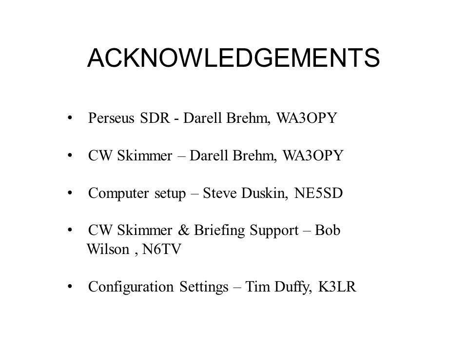 ACKNOWLEDGEMENTS Perseus SDR - Darell Brehm, WA3OPY CW Skimmer – Darell Brehm, WA3OPY Computer setup – Steve Duskin, NE5SD CW Skimmer & Briefing Support – Bob Wilson, N6TV Configuration Settings – Tim Duffy, K3LR