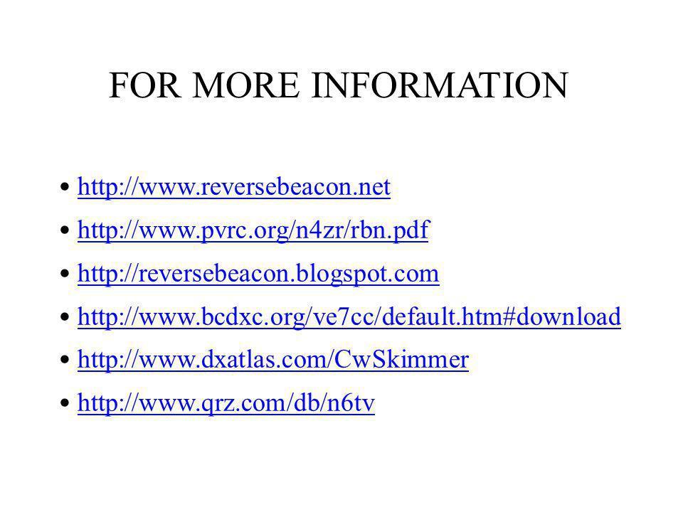 http://www.reversebeacon.net http://www.pvrc.org/n4zr/rbn.pdf http://reversebeacon.blogspot.com http://www.bcdxc.org/ve7cc/default.htm#download http://www.dxatlas.com/CwSkimmer http://www.qrz.com/db/n6tv FOR MORE INFORMATION