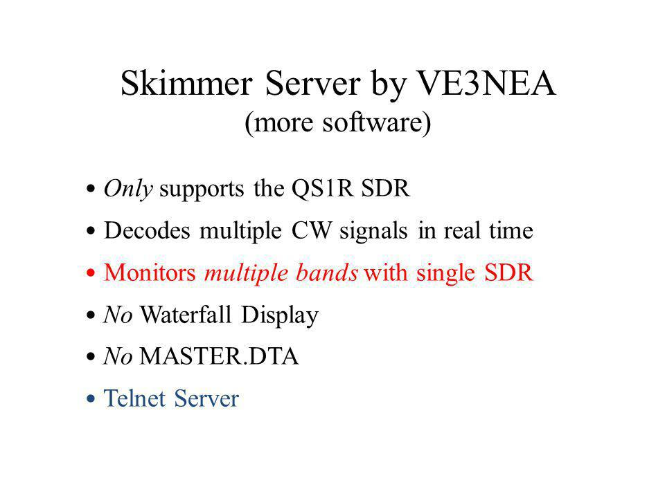 Only supports the QS1R SDR Decodes multiple CW signals in real time Monitors multiple bands with single SDR No Waterfall Display No MASTER.DTA Telnet Server Skimmer Server by VE3NEA (more software)