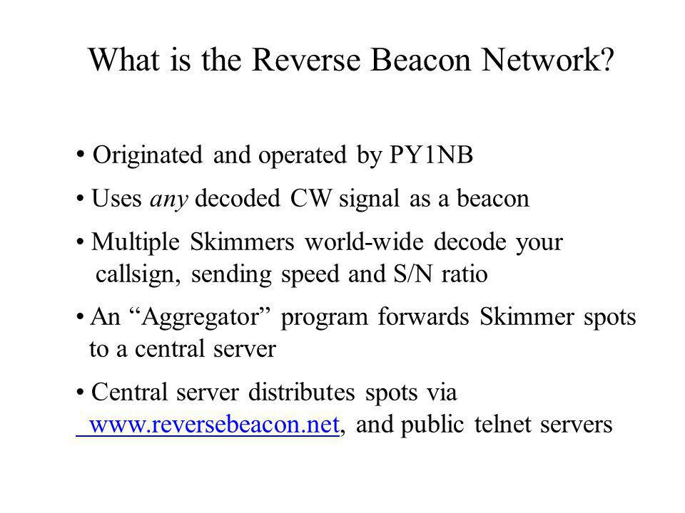 Originated and operated by PY1NB Uses any decoded CW signal as a beacon Multiple Skimmers world-wide decode your callsign, sending speed and S/N ratio An Aggregator program forwards Skimmer spots to a central server Central server distributes spots via www.reversebeacon.net www.reversebeacon.net, and public telnet servers What is the Reverse Beacon Network?