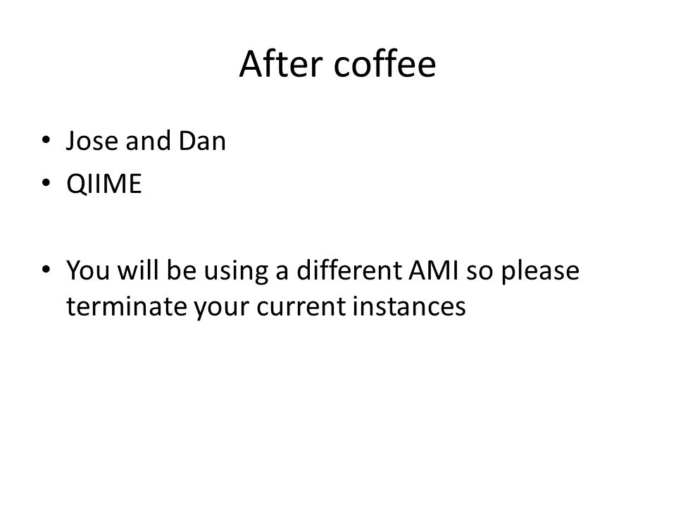After coffee Jose and Dan QIIME You will be using a different AMI so please terminate your current instances