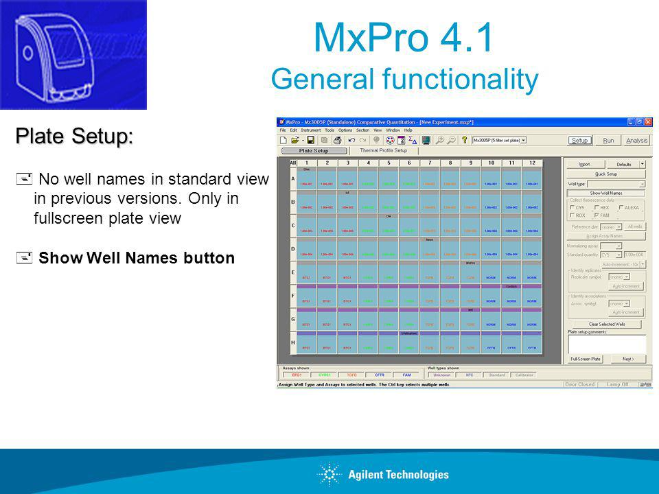 MxPro 4.1 General functionality Plate Setup: + No well names in standard view in previous versions. Only in fullscreen plate view + Show Well Names bu
