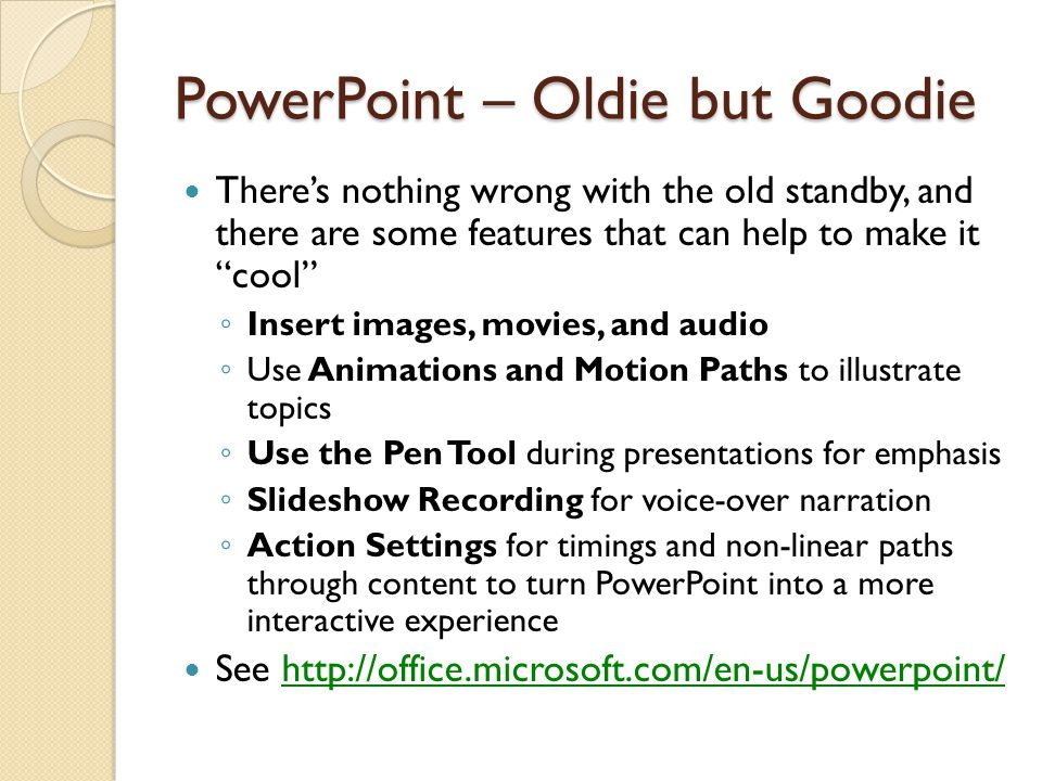 PowerPoint – Oldie but Goodie There's nothing wrong with the old standby, and there are some features that can help to make it cool ◦ Insert images, movies, and audio ◦ Use Animations and Motion Paths to illustrate topics ◦ Use the Pen Tool during presentations for emphasis ◦ Slideshow Recording for voice-over narration ◦ Action Settings for timings and non-linear paths through content to turn PowerPoint into a more interactive experience See http://office.microsoft.com/en-us/powerpoint/http://office.microsoft.com/en-us/powerpoint/