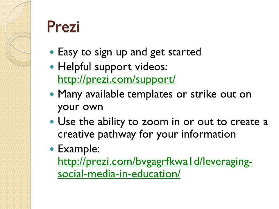 Prezi Easy to sign up and get started Helpful support videos: http://prezi.com/support/ http://prezi.com/support/ Many available templates or strike out on your own Use the ability to zoom in or out to create a creative pathway for your information Example: http://prezi.com/bvgagrfkwa1d/leveraging- social-media-in-education/ http://prezi.com/bvgagrfkwa1d/leveraging- social-media-in-education/