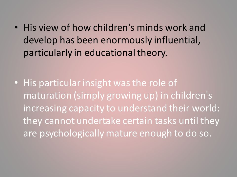 His view of how children s minds work and develop has been enormously influential, particularly in educational theory.