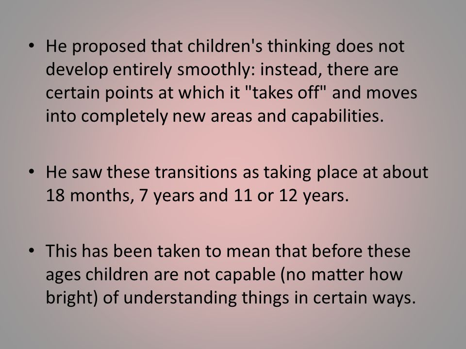 He proposed that children s thinking does not develop entirely smoothly: instead, there are certain points at which it takes off and moves into completely new areas and capabilities.