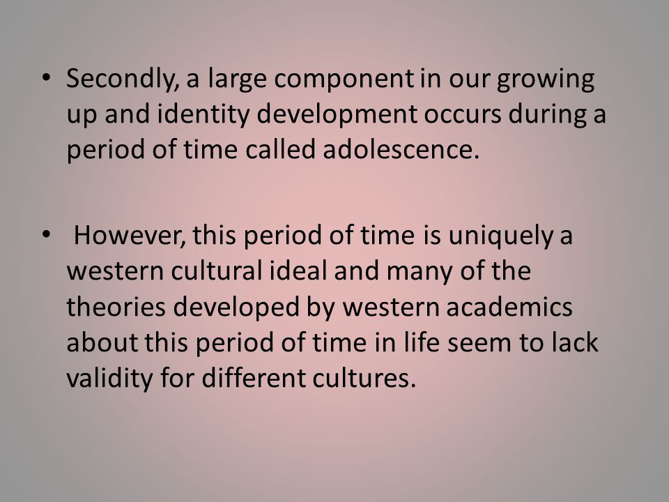 Secondly, a large component in our growing up and identity development occurs during a period of time called adolescence.