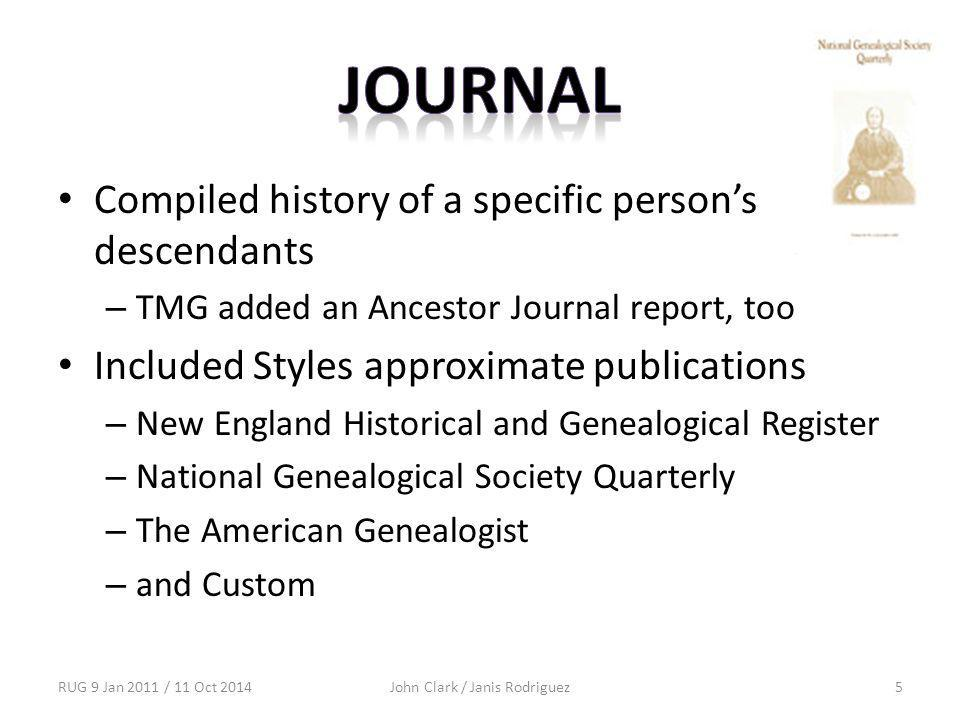 Compiled history of a specific person's descendants – TMG added an Ancestor Journal report, too Included Styles approximate publications – New England Historical and Genealogical Register – National Genealogical Society Quarterly – The American Genealogist – and Custom RUG 9 Jan 2011 / 11 Oct 2014John Clark / Janis Rodriguez5