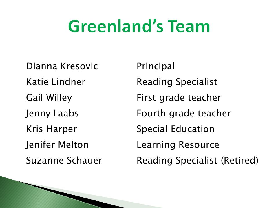 Dianna KresovicPrincipal Katie LindnerReading Specialist Gail WilleyFirst grade teacher Jenny LaabsFourth grade teacher Kris HarperSpecial Education Jenifer MeltonLearning Resource Suzanne SchauerReading Specialist (Retired)