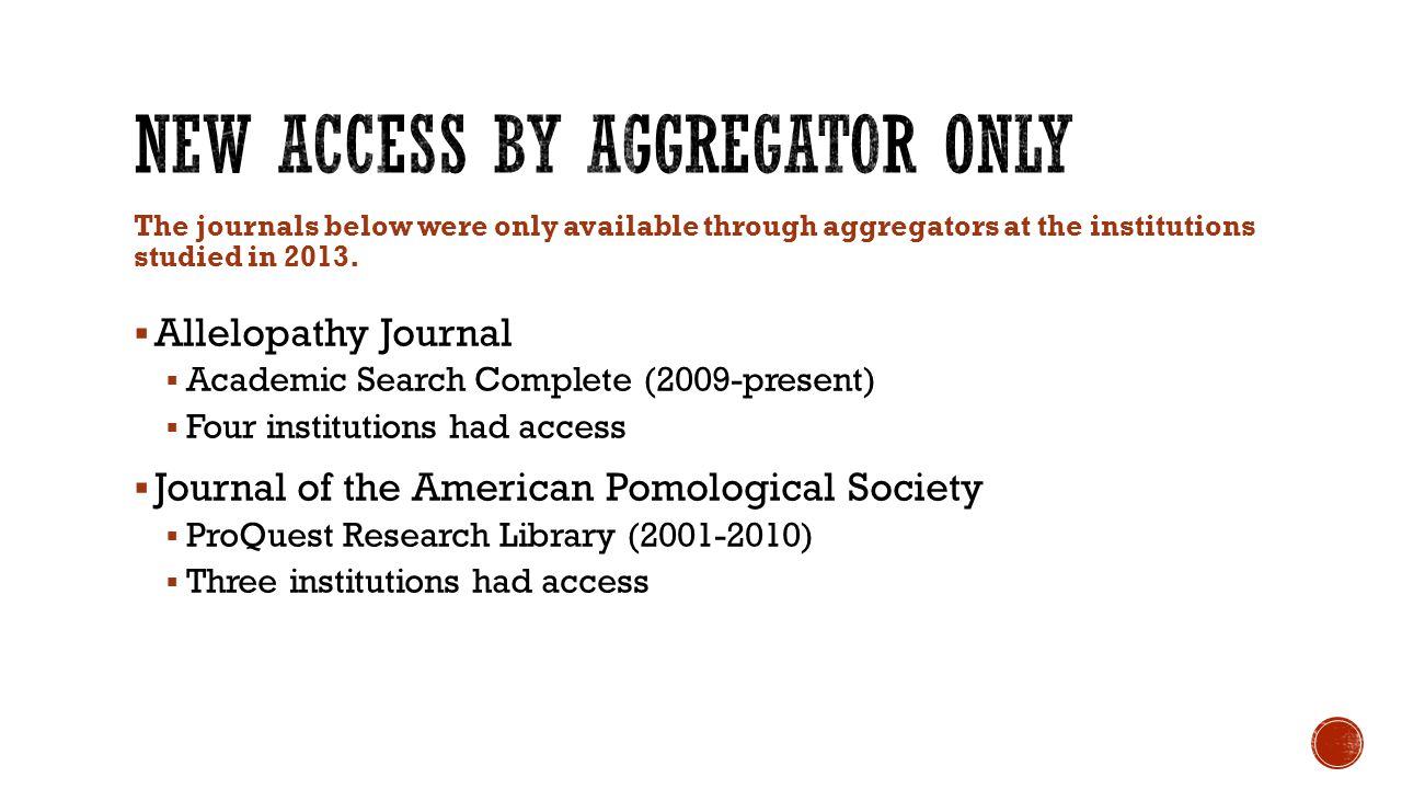  Allelopathy Journal  Academic Search Complete (2009-present)  Four institutions had access  Journal of the American Pomological Society  ProQuest Research Library (2001-2010)  Three institutions had access The journals below were only available through aggregators at the institutions studied in 2013.