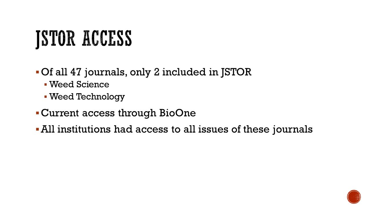  Of all 47 journals, only 2 included in JSTOR  Weed Science  Weed Technology  Current access through BioOne  All institutions had access to all i